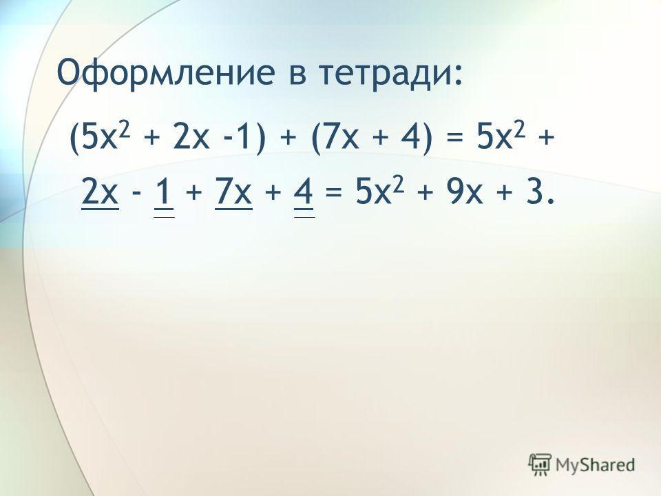 Оформление в тетради: (5x 2 + 2x -1) + (7x + 4) = 5x 2 + 2x - 1 + 7x + 4