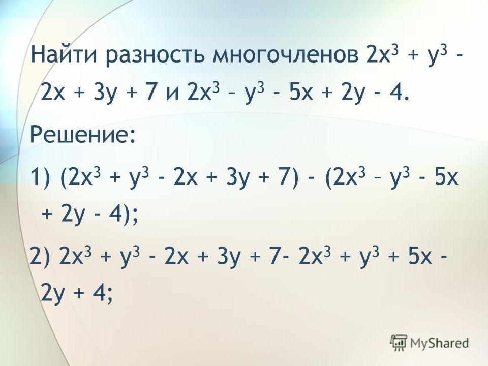 Пример. Найти разность многочленов 2x 3 + y 3 - 2x + 3y + 7 и 2x 3 – y 3 - 5x + 2y - 4. Решение: 1) (2x 3 + y 3 - 2x + 3y + 7) - (2x 3 – y 3 - 5x + 2y - 4);