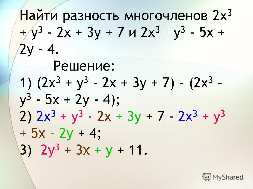 Найти разность многочленов 2x 3 + y 3 - 2x + 3y + 7 и 2x 3 – y 3 - 5x + 2y - 4. Решение: 1) (2x 3 + y 3 - 2x + 3y + 7) - (2x 3 – y 3 - 5x + 2y - 4); 2) 2x 3 + y 3 - 2x + 3y + 7- 2x 3 + y 3 + 5x - 2y + 4;