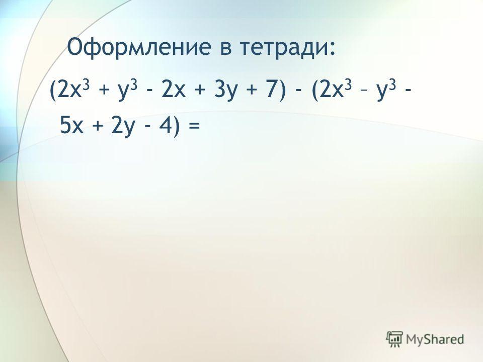 Найти разность многочленов 2x 3 + y 3 - 2x + 3y + 7 и 2x 3 – y 3 - 5x + 2y - 4. Решение: 1) (2x 3 + y 3 - 2x + 3y + 7) - (2x 3 – y 3 - 5x + 2y - 4); 2) 2x 3 + y 3 - 2x + 3y + 7 - 2x 3 + y 3 + 5x - 2y + 4; 3) 2y 3 + 3x + y + 11.