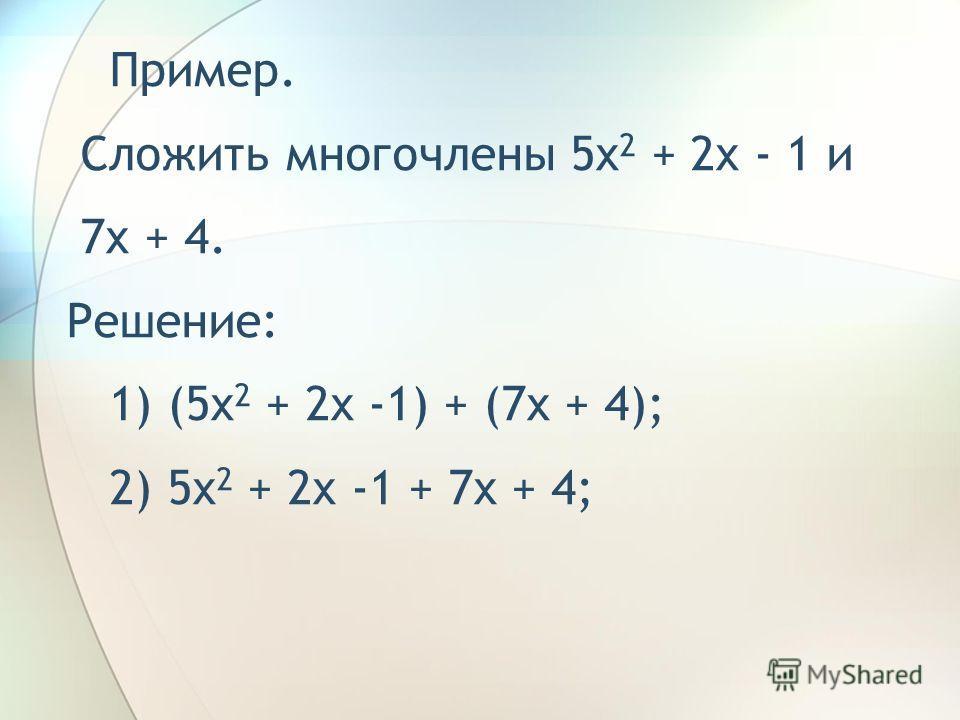 Внимательно рассмотри примеры и оформи решения в тетради. Пример. Сложить многочлены 5x 2 + 2x - 1 и 7x + 4. Решение: 1) (5x 2 + 2x -1) + (7x + 4);