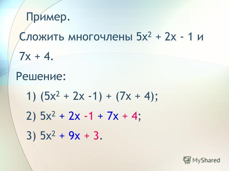 Пример. Сложить многочлены 5x 2 + 2x - 1 и 7x + 4. Решение: 1) (5x 2 + 2x -1) + (7x + 4); 2) 5x 2 + 2x -1 + 7x + 4;