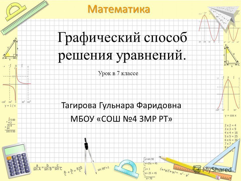 Математика Графический способ решения уравнений. Тагирова Гульнара Фаридовна МБОУ «СОШ 4 ЗМР РТ» Урок в 7 классе