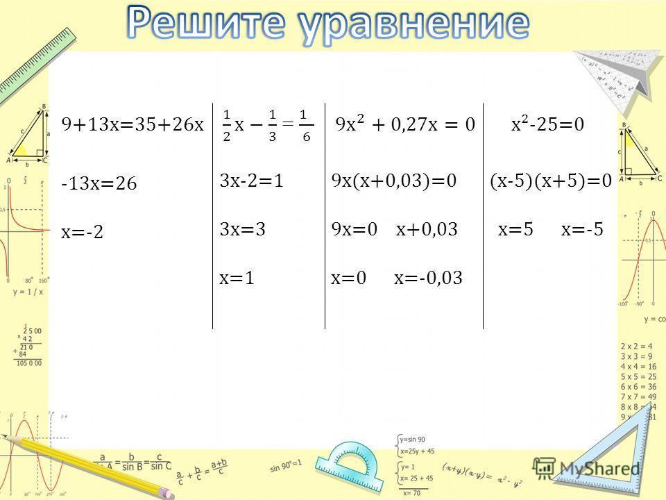 -13x=26 x=-2 3x-2=1 3x=3 x=1 9x(x+0,03)=0 9x=0 x+0,03 x=0 x=-0,03 (x-5)(x+5)=0 x=5 x=-5