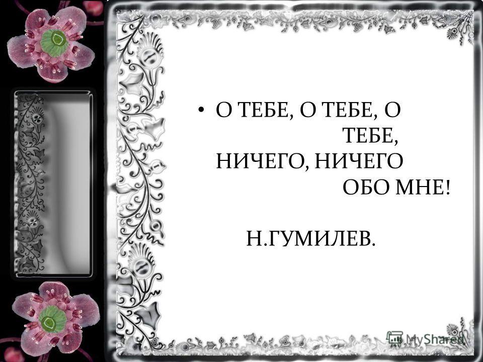 О ТЕБЕ, О ТЕБЕ, О ТЕБЕ, НИЧЕГО, НИЧЕГО ОБО МНЕ! Н.ГУМИЛЕВ.