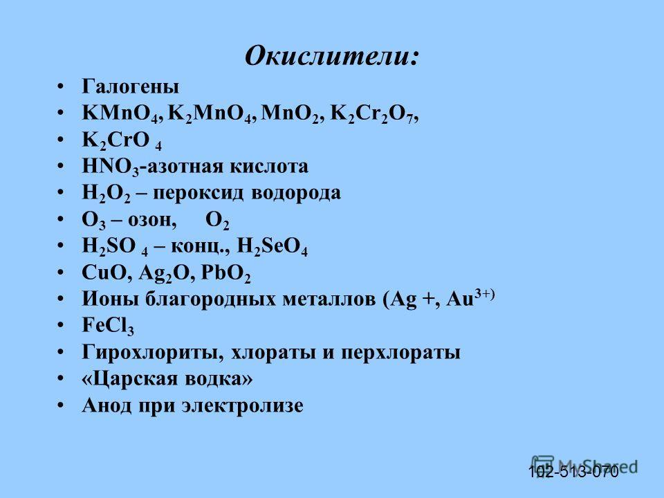 Окислители: Галогены KMnO 4, K 2 MnO 4, MnO 2, K 2 Cr 2 O 7, K 2 CrO 4 HNO 3 -азотная кислота H 2 O 2 – пероксид водорода О 3 – озон, О 2 H 2 SO 4 – конц., H 2 SеO 4 CuO, Ag 2 O, PbO 2 Ионы благородных металлов (Ag +, Au 3+) FeCl 3 Гирохлориты, хлора