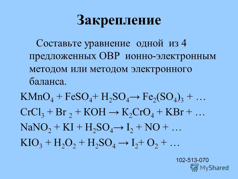 Закрепление Составьте уравнение одной из 4 предложенных ОВР ионно-электронным методом или методом электронного баланса. KMnO 4 + FeSO 4 + H 2 SO 4 Fe 2 (SO 4 ) 3 + … CrCl 3 + Br 2 + КОН К 2 CrO 4 + KBr + … NaNO 2 + KI + H 2 SO 4 I 2 + NO + … KIO 3 +