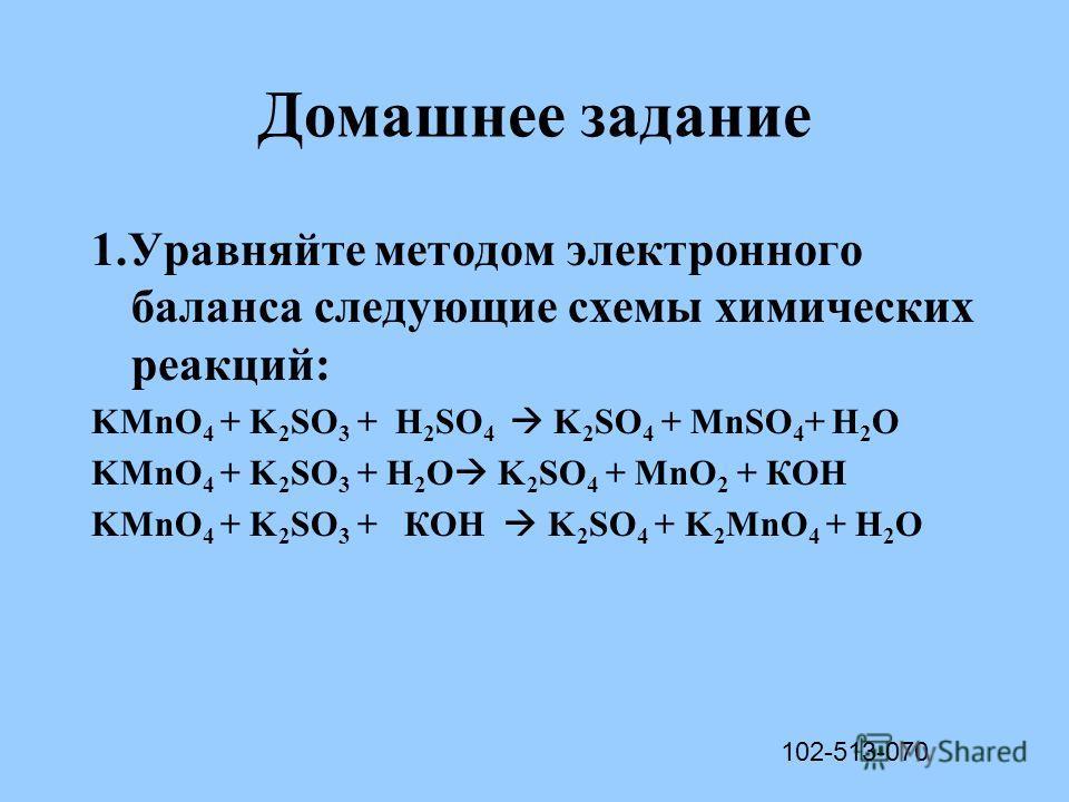 Домашнее задание 1.Уравняйте методом электронного баланса следующие схемы химических реакций: KMnO 4 + K 2 SO 3 + H 2 SO 4 K 2 SO 4 + MnSO 4 + H 2 O KMnO 4 + K 2 SO 3 + H 2 O K 2 SO 4 + MnO 2 + КOH KMnO 4 + K 2 SO 3 + КOH K 2 SO 4 + K 2 MnO 4 + H 2 O