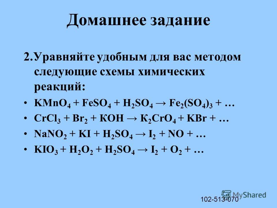 Домашнее задание 2.Уравняйте удобным для вас методом следующие схемы химических реакций: KMnO 4 + FeSO 4 + H 2 SO 4 Fe 2 (SO 4 ) 3 + … CrCl 3 + Br 2 + КОН К 2 CrO 4 + KBr + … NaNO 2 + KI + H 2 SO 4 I 2 + NO + … KIO 3 + H 2 O 2 + H 2 SO 4 I 2 + O 2 +