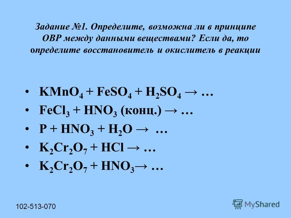 Задание 1. Определите, возможна ли в принципе ОВР между данными веществами? Если да, то определите восстановитель и окислитель в реакции KMnO 4 + FeSO 4 + H 2 SO 4 … FeCl 3 + HNO 3 (конц.) … P + HNO 3 + Н 2 О … K 2 Cr 2 O 7 + HCl … K 2 Cr 2 O 7 + HNO