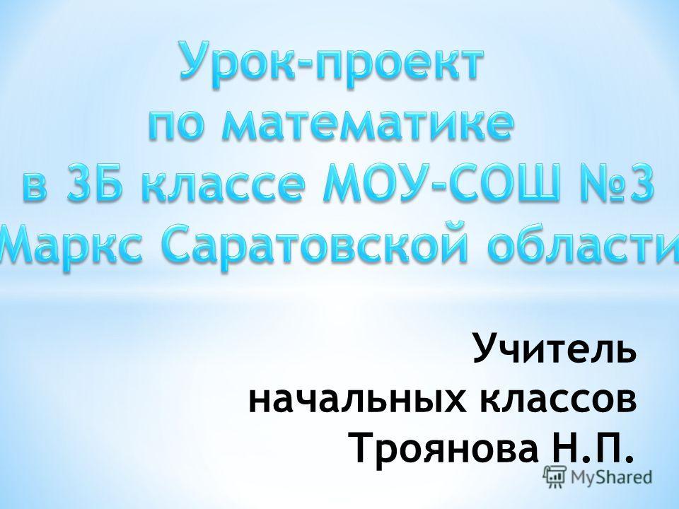 Учитель начальных классов Троянова Н.П.
