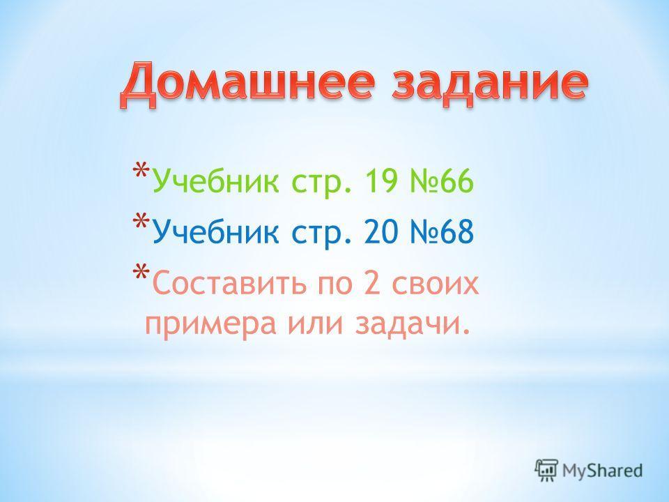 * Учебник стр. 19 66 * Учебник стр. 20 68 * Составить по 2 своих примера или задачи.