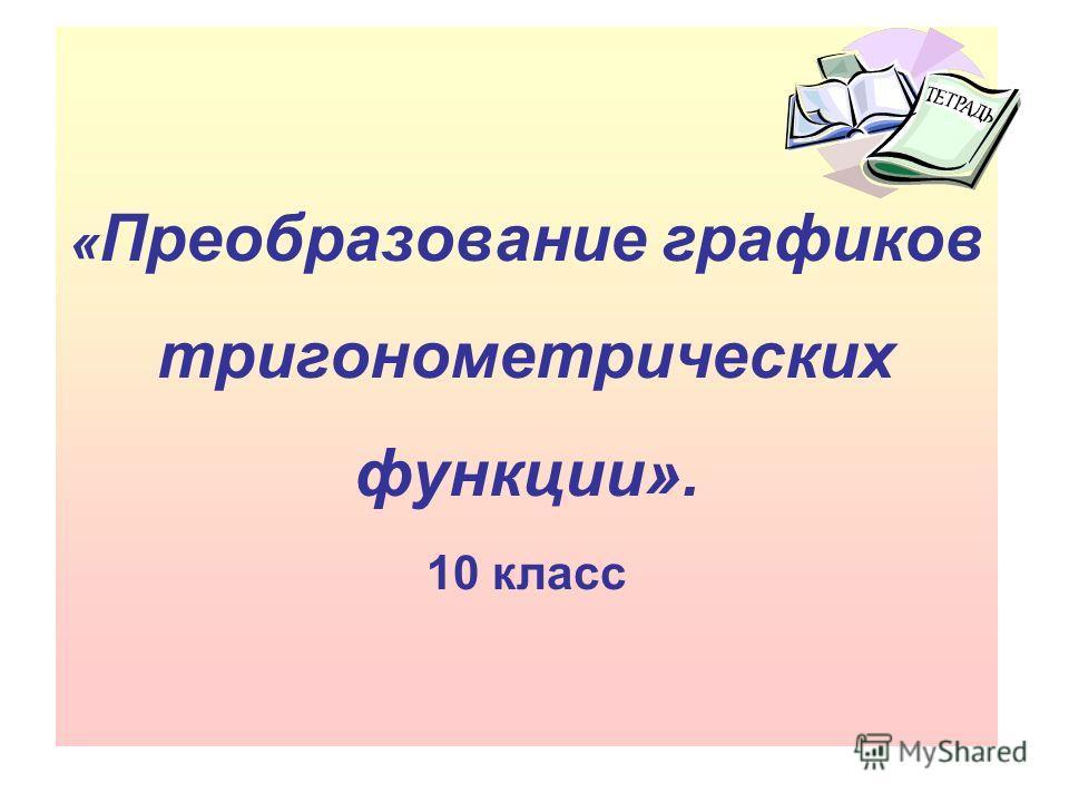 « Преобразование графиков тригонометрических функции». 10 класс