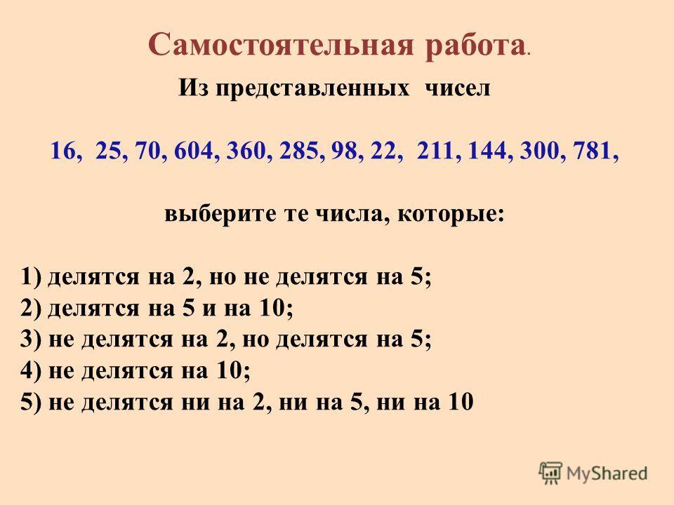 Из представленных чисел 16, 25, 70, 604, 360, 285, 98, 22, 211, 144, 300, 781, выберите те числа, которые: 1) делятся на 2, но не делятся на 5; 2) делятся на 5 и на 10; 3) не делятся на 2, но делятся на 5; 4) не делятся на 10; 5) не делятся ни на 2,