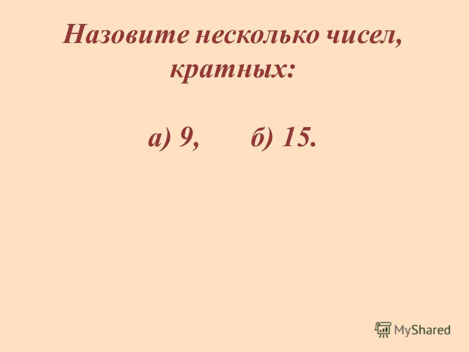 Назовите несколько чисел, кратных: а) 9, б) 15.