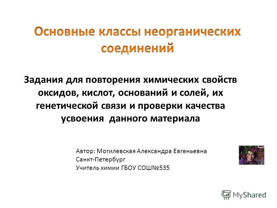 Автор: Могилевская Александра Евгеньевна Санкт-Петербург Учитель химии ГБОУ СОШ535 Задания для повторения химических свойств оксидов, кислот, оснований и солей, их генетической связи и проверки качества усвоения данного материала