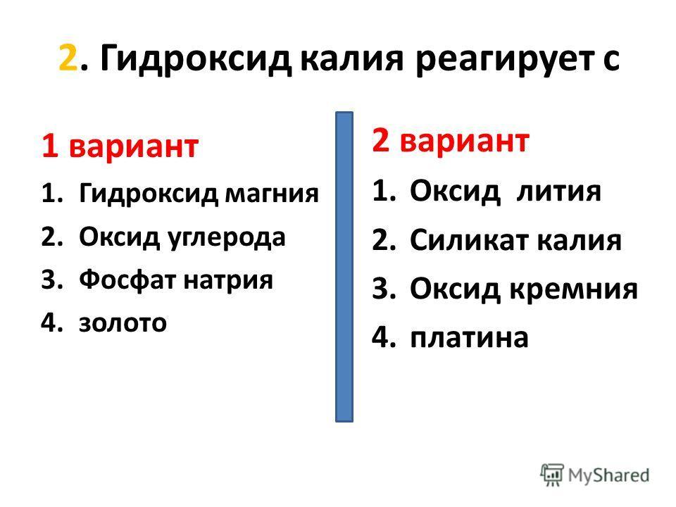 2. Гидроксид калия реагирует с 1 вариант 1.Гидроксид магния 2.Оксид углерода 3.Фосфат натрия 4.золото 2 вариант 1.Оксид лития 2.Силикат калия 3.Оксид кремния 4.платина