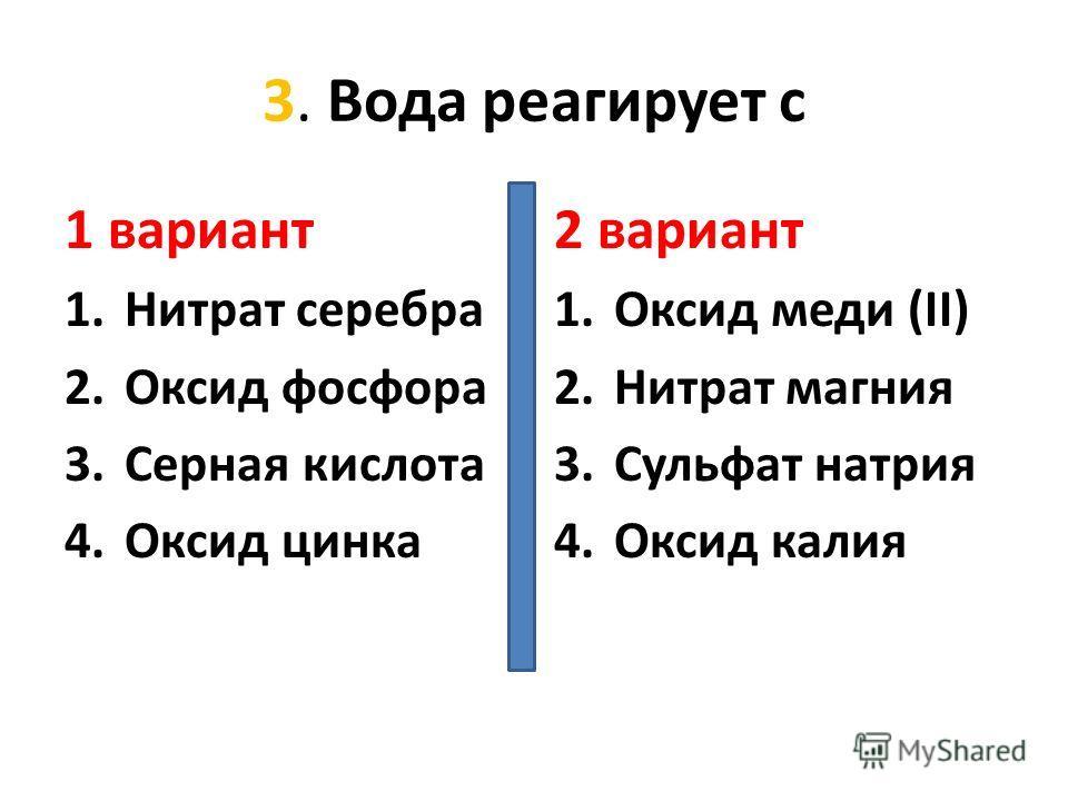 3. Вода реагирует с 1 вариант 1.Нитрат серебра 2.Оксид фосфора 3.Серная кислота 4.Оксид цинка 2 вариант 1.Оксид меди (II) 2.Нитрат магния 3.Сульфат натрия 4.Оксид калия