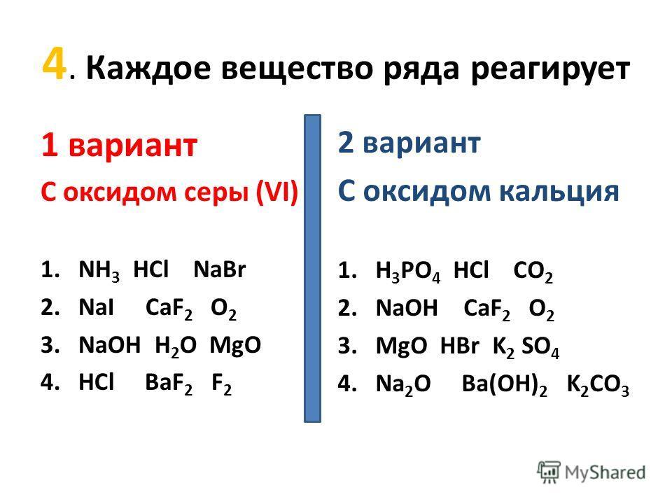 4. Каждое вещество ряда реагирует 1 вариант С оксидом серы (VI) 1.NH 3 HCl NaBr 2.NaI CaF 2 O 2 3.NaOH H 2 O MgO 4.HCl BaF 2 F 2 2 вариант С оксидом кальция 1.H 3 РО 4 HCl СО 2 2.NaOH CaF 2 O 2 3.MgO HBr K 2 SO 4 4.Na 2 O Ba(OH) 2 K 2 CO 3