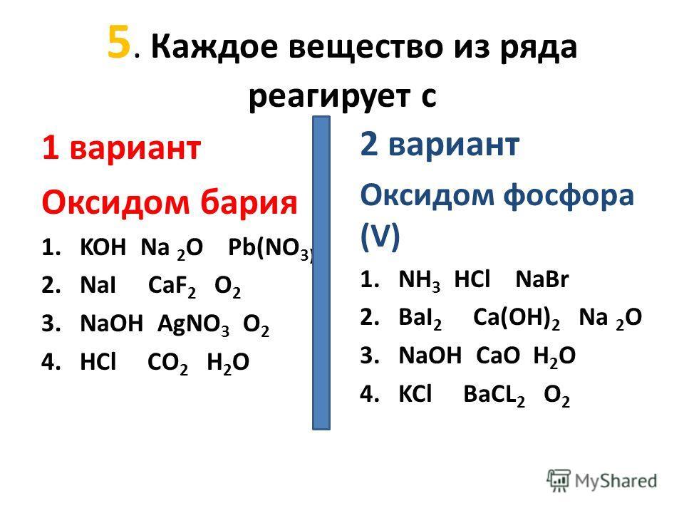 5. Каждое вещество из ряда реагирует с 1 вариант Оксидом бария 1.KOH Na 2 O Pb(NO 3)2 2.NaI CaF 2 O 2 3.NaOH AgNO 3 O 2 4.HCl СО 2 Н 2 О 2 вариант Оксидом фосфора (V) 1.NH 3 HCl NaBr 2.BaI 2 Ca(OH) 2 Na 2 O 3.NaOH CaO H 2 O 4.KCl BaCL 2 O 2