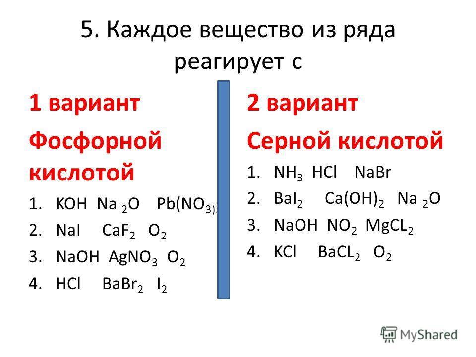 5. Каждое вещество из ряда реагирует с 1 вариант Фосфорной кислотой 1.KOH Na 2 O Pb(NO 3)2 2.NaI CaF 2 O 2 3.NaOH AgNO 3 O 2 4.HCl BaBr 2 I 2 2 вариант Серной кислотой 1.NH 3 HCl NaBr 2.BaI 2 Ca(OH) 2 Na 2 O 3.NaOH NO 2 MgCL 2 4.KCl BaCL 2 O 2