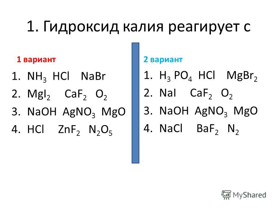 1. Гидроксид калия реагирует с 1 вариант 1.NH 3 HCl NaBr 2.MgI 2 CaF 2 O 2 3.NaOH AgNO 3 MgO 4.HCl ZnF 2 N 2 O 5 2 вариант 1.H 3 PO 4 HCl MgBr 2 2.NaI CaF 2 O 2 3.NaOH AgNO 3 MgO 4.NaCl BaF 2 N 2