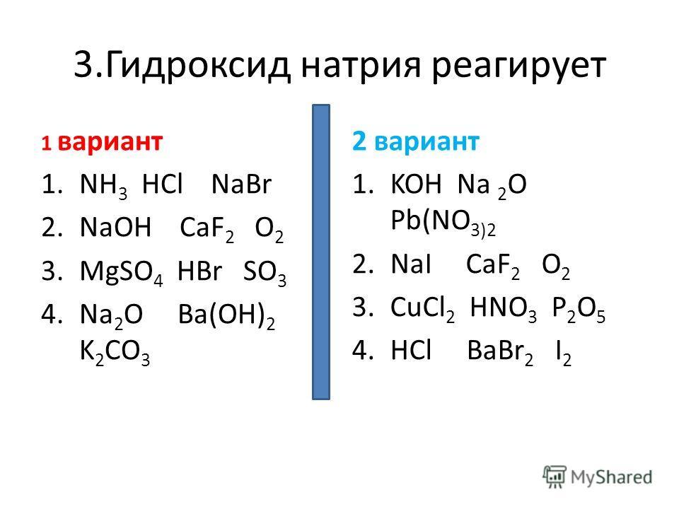 3.Гидроксид натрия реагирует 1 вариант 1.NH 3 HCl NaBr 2.NaOH CaF 2 O 2 3.MgSO 4 HBr SO 3 4.Na 2 O Ba(OH) 2 K 2 CO 3 2 вариант 1.KOH Na 2 O Pb(NO 3)2 2.NaI CaF 2 O 2 3.CuCl 2 HNO 3 P 2 O 5 4.HCl BaBr 2 I 2