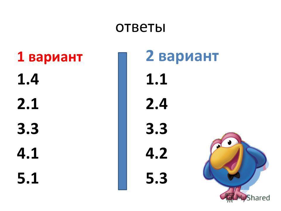 ответы 1 вариант 1.4 2.1 3.3 4.1 5.1 2 вариант 1.1 2.4 3.3 4.2 5.3