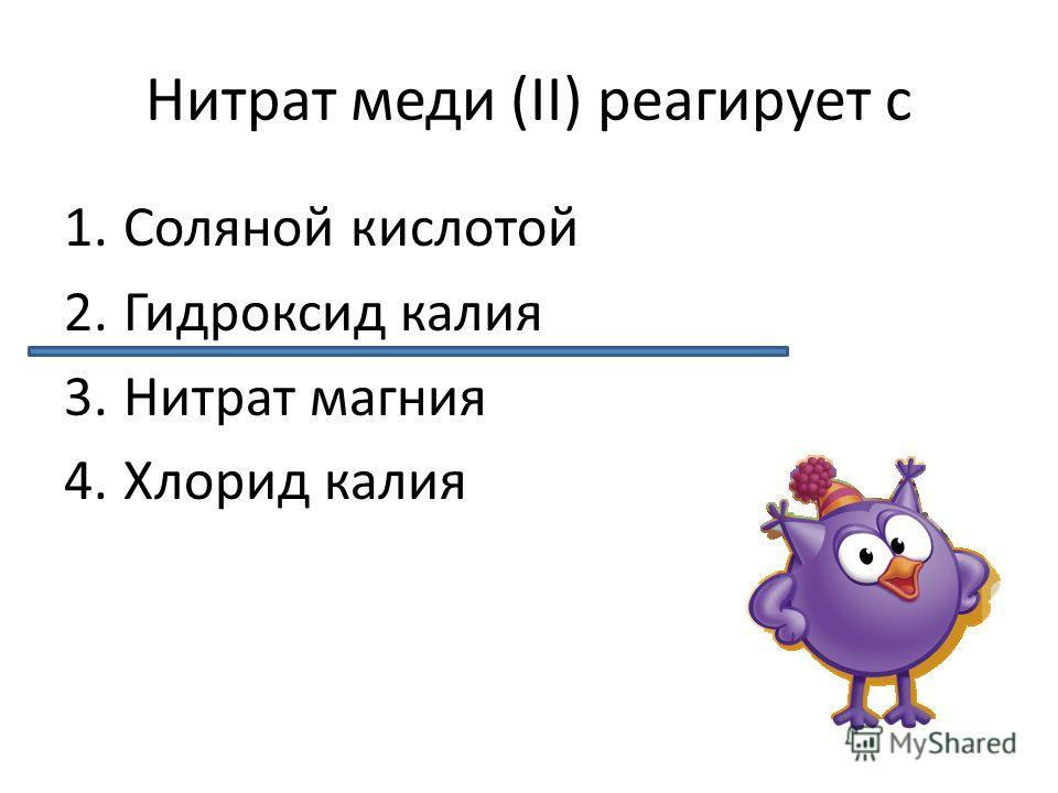 Нитрат меди (II) реагирует с 1.Соляной кислотой 2.Гидроксид калия 3.Нитрат магния 4.Хлорид калия