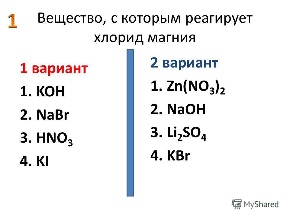 Вещество, с которым реагирует хлорид магния 1 вариант 1.KOH 2.NaBr 3.HNO 3 4.KI 2 вариант 1.Zn(NO 3 ) 2 2.NaOH 3.Li 2 SO 4 4.KBr