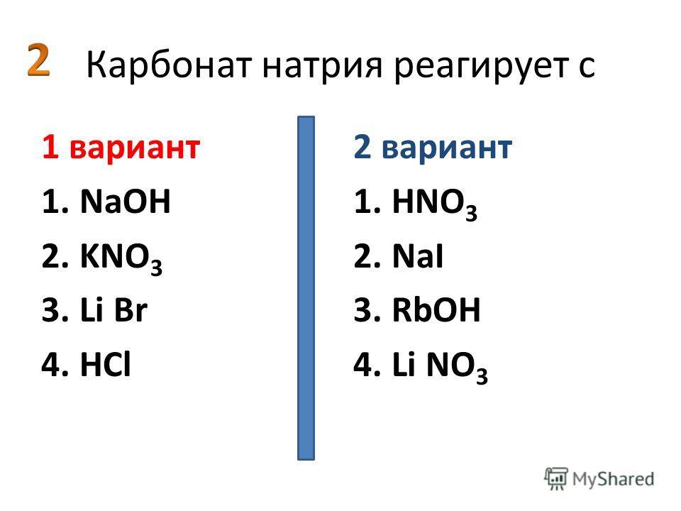 Карбонат натрия реагирует с 1 вариант 1.NaOH 2.KNO 3 3.Li Br 4.HCl 2 вариант 1.HNO 3 2.NaI 3.RbOH 4.Li NO 3