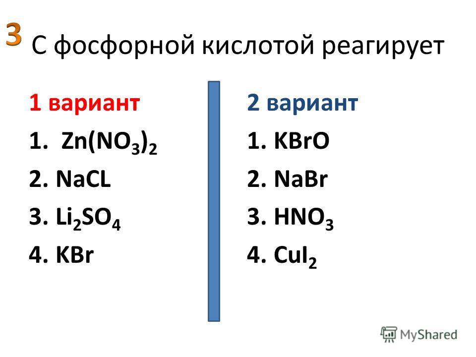 C фосфорной кислотой реагирует 1 вариант 1. Zn(NO 3 ) 2 2.NaСL 3.Li 2 SO 4 4.KBr 2 вариант 1.KBrO 2.NaBr 3.HNO 3 4.CuI 2