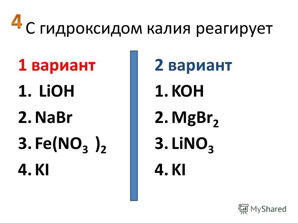 C гидроксидом калия реагирует 1 вариант 1. LiOH 2.NaBr 3.Fe(NO 3 ) 2 4.KI 2 вариант 1.KOH 2.MgBr 2 3.LiNO 3 4.KI