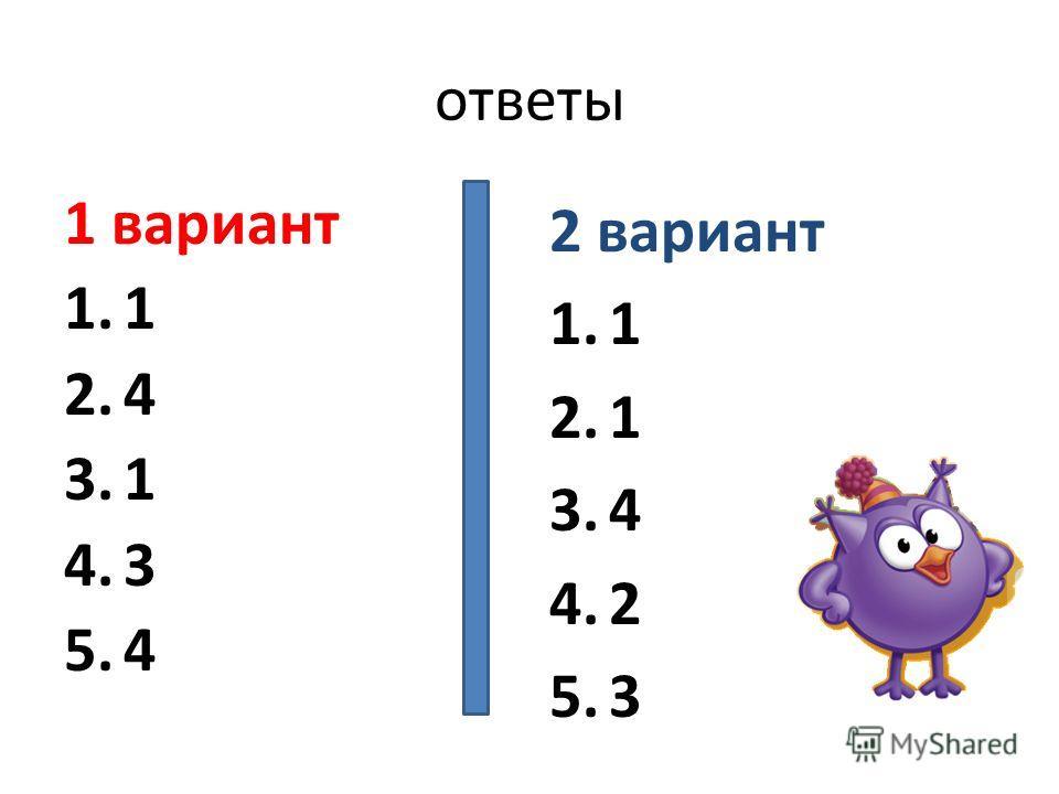 ответы 1 вариант 1.1 2.4 3.1 4.3 5.4 2 вариант 1.1 2.1 3.4 4.2 5.3