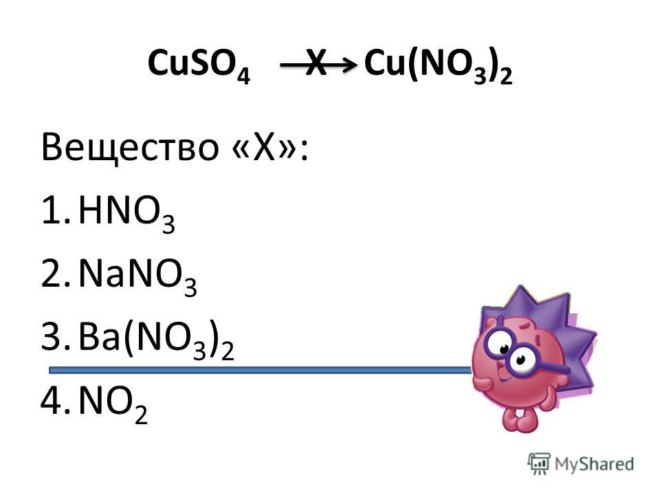 CuSO 4 Х Cu(NO 3 ) 2 Вещество «Х»: 1.HNO 3 2.NaNO 3 3.Ba(NO 3 ) 2 4.NO 2