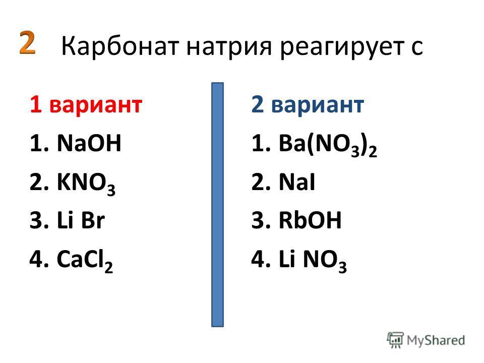 Карбонат натрия реагирует с 1 вариант 1.NaOH 2.KNO 3 3.Li Br 4.СаCl 2 2 вариант 1.Ва(NO 3 ) 2 2.NaI 3.RbOH 4.Li NO 3