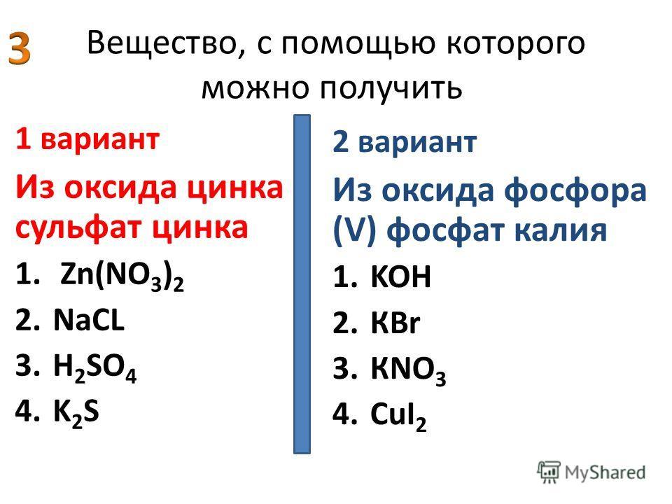 Вещество, с помощью которого можно получить 1 вариант Из оксида цинка сульфат цинка 1. Zn(NO 3 ) 2 2.NaСL 3.Н 2 SO 4 4.K 2 S 2 вариант Из оксида фосфора (V) фосфат калия 1.KOН 2.КBr 3.КNO 3 4.CuI 2