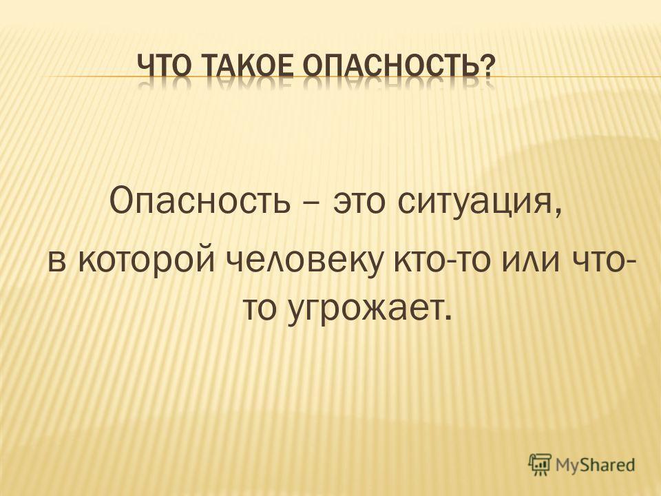 Опасность – это ситуация, в которой человеку кто-то или что- то угрожает.
