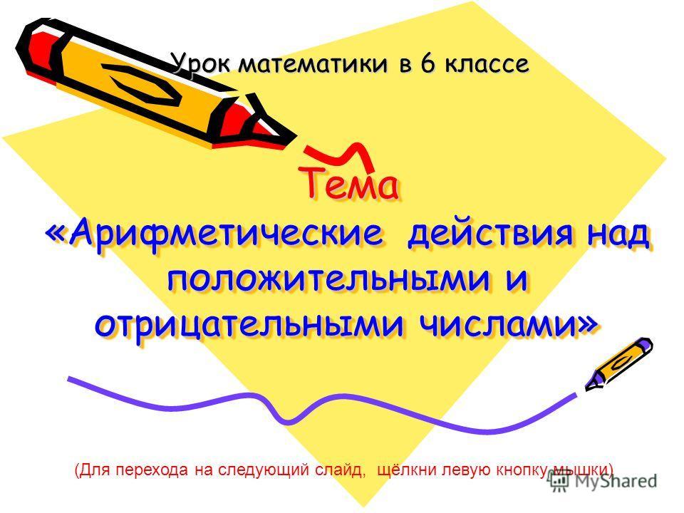 Тема «Арифметические действия над положительными и отрицательными числами» Тема «Арифметические действия над положительными и отрицательными числами» Урок математики в 6 классе (Для перехода на следующий слайд, щёлкни левую кнопку мышки)