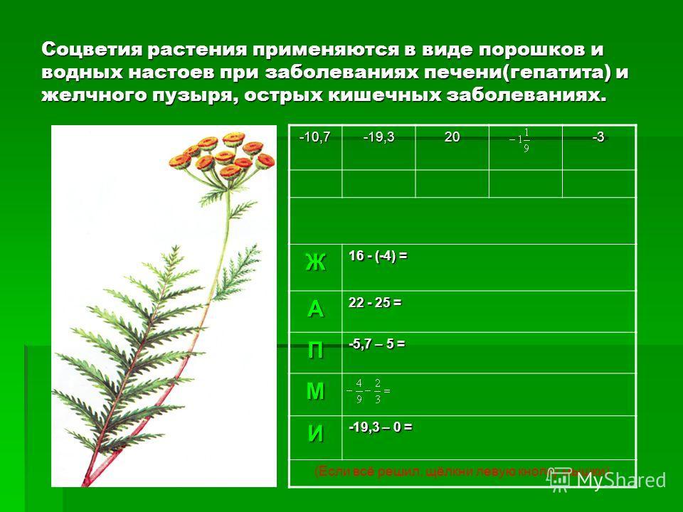 Соцветия растения применяются в виде порошков и водных настоев при заболеваниях печени(гепатита) и желчного пузыря, острых кишечных заболеваниях. -10,7-19,320-3 Ж 16 - (-4) = А 22 - 25 = П -5,7 – 5 = М И -19,3 – 0 = (Если всё решил, щёлкни левую кноп