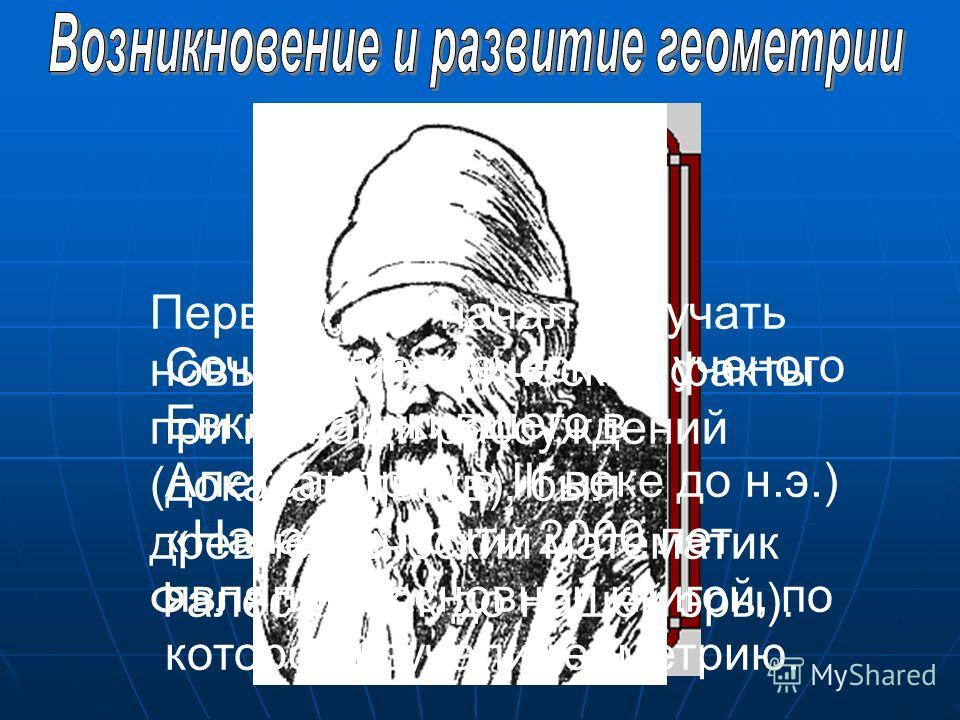 Первым, кто начал получать новые геометрические факты при помощи рассуждений (доказательств), был древнегреческий математик Фалес (VIвек до нашей эры). Сочинение греческого ученого Евклида ( жившего в Александрии в III веке до н.э.) «Начало» почти 20
