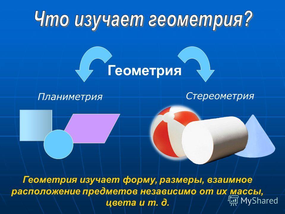 Геометрия Геометрия изучает форму, размеры, взаимное расположение предметов независимо от их массы, цвета и т. д. Планиметрия Стереометрия