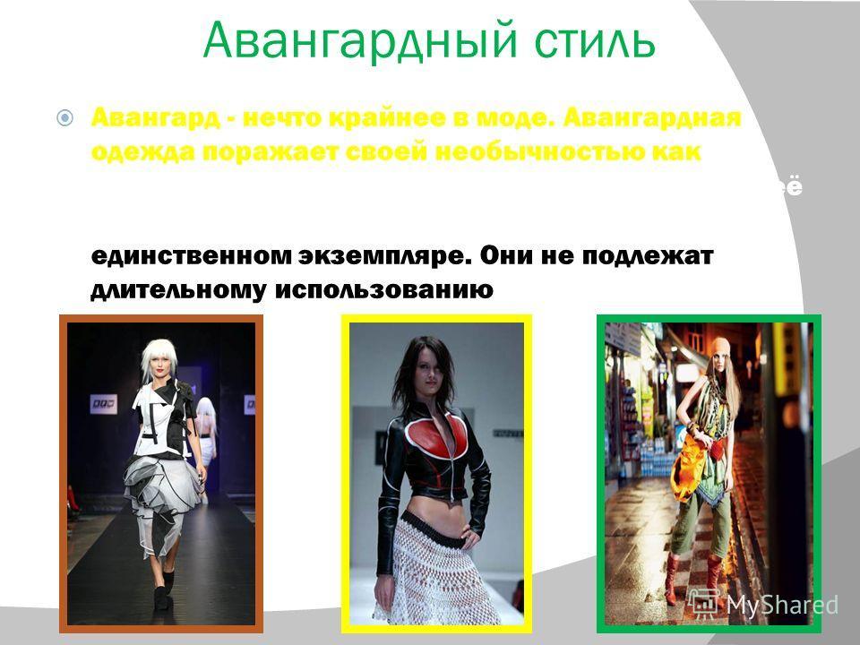 Авангардный стиль Авангард - нечто крайнее в моде. Авангардная одежда поражает своей необычностью как максимальное выражение моды и опережение её по времени. Модели часто создаются в единственном экземпляре. Они не подлежат длительному использованию