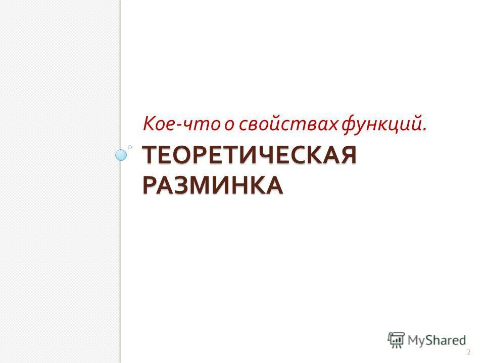 ТЕОРЕТИЧЕСКАЯ РАЗМИНКА Кое - что о свойствах функций. 2