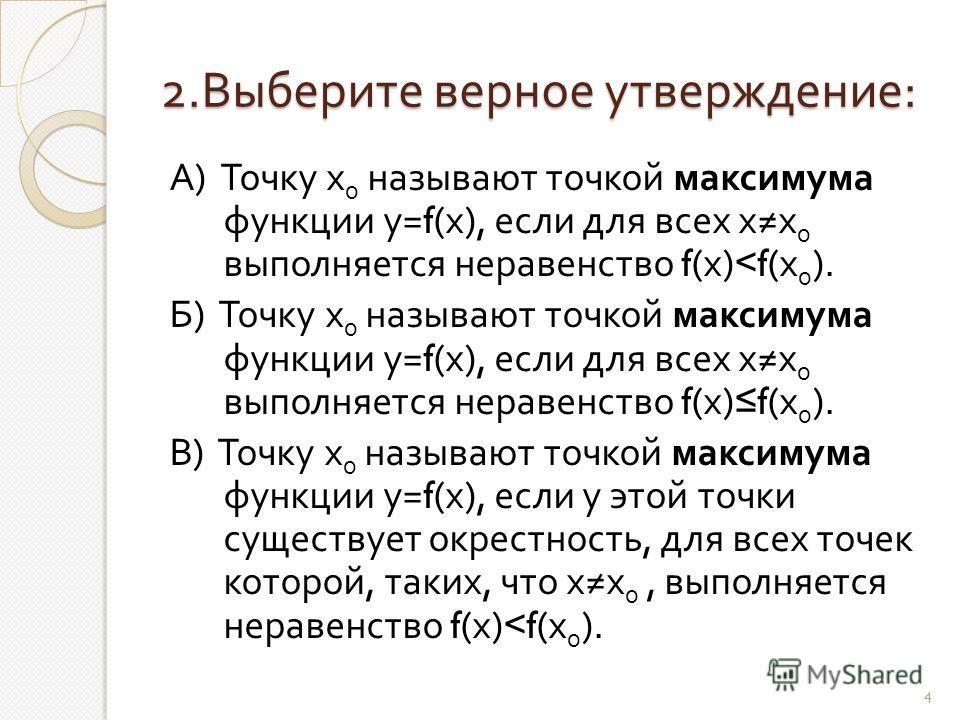 2. Выберите верное утверждение : А ) Точку х 0 называют точкой максимума функции у =f( х ), если для всех х х 0 выполняется неравенство f( х )