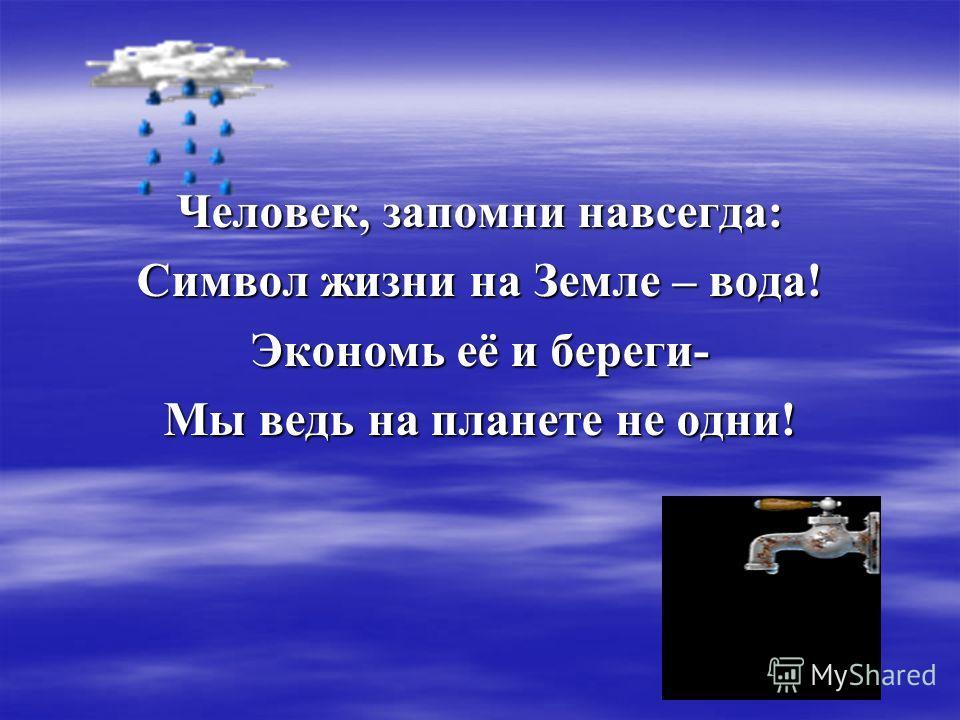 Человек, запомни навсегда: Символ жизни на Земле – вода! Экономь её и береги- Мы ведь на планете не одни!