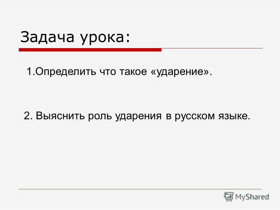 Задача урока: 1.Определить что такое «ударение». 2. Выяснить роль ударения в русском языке.