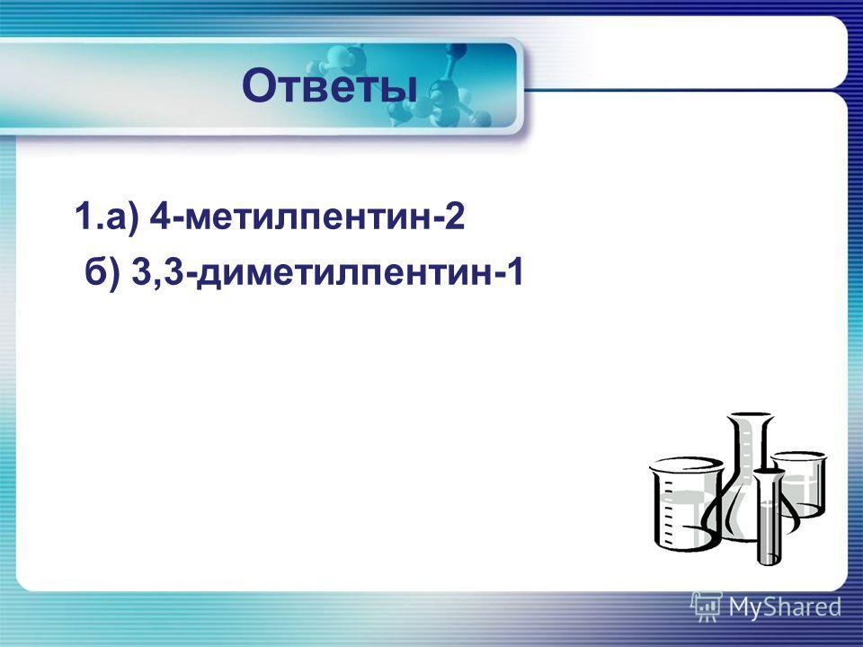 Ответы 1.а) 4-метилпентин-2 б) 3,3-диметилпентин-1