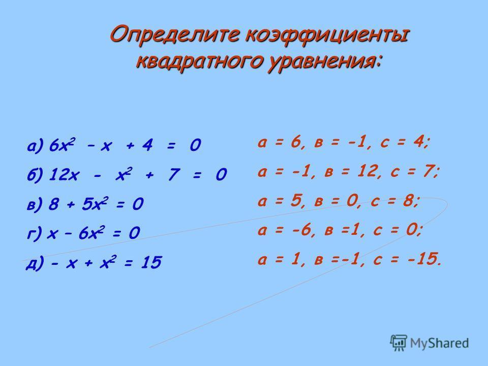 а) 6х 2 – х + 4 = 0 б) 12х - х 2 + 7 = 0 в) 8 + 5х 2 = 0 г) х – 6х 2 = 0 д) - х + х 2 = 15 а = 6, в = -1, с = 4; а = -1, в = 12, с = 7; а = 5, в = 0, с = 8; а = -6, в =1, с = 0; а = 1, в =-1, с = -15. Определите коэффициенты квадратного уравнения:
