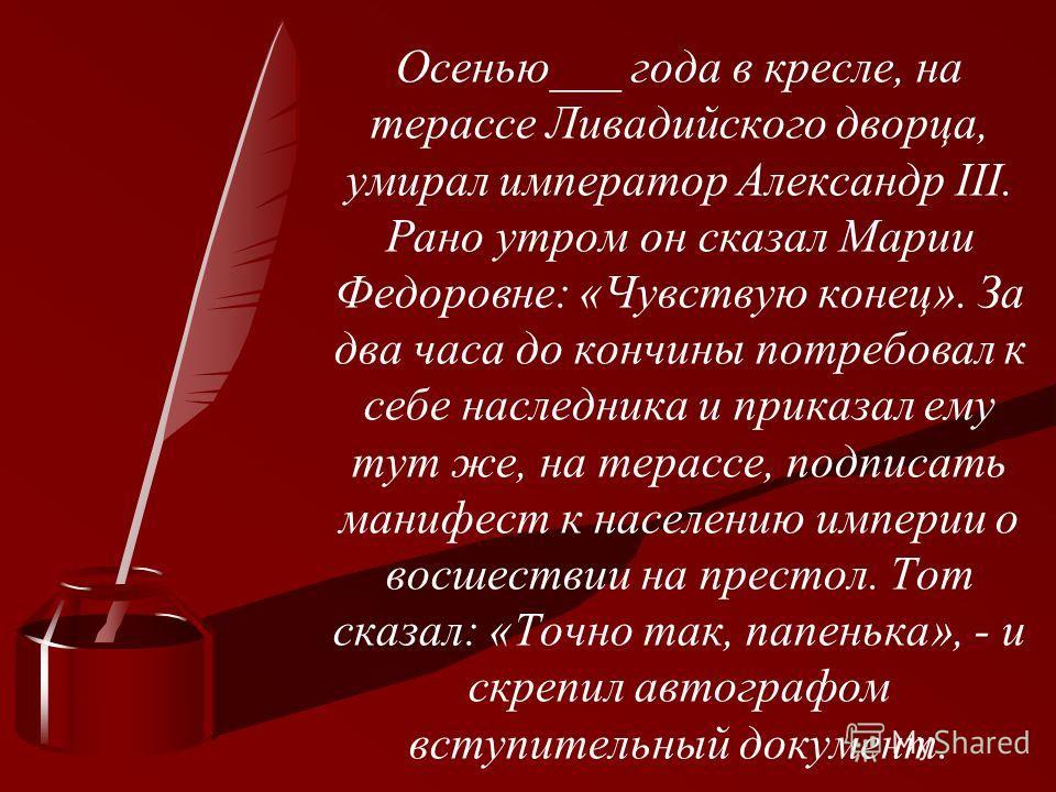 Осенью___ года в кресле, на терассе Ливадийского дворца, умирал император Александр III. Рано утром он сказал Марии Федоровне: «Чувствую конец». За два часа до кончины потребовал к себе наследника и приказал ему тут же, на терассе, подписать манифест